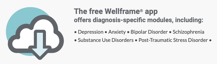 The free Wellframe® app offers diagnosis modules including: depression, anxiety, bipolar, schizophrenia, substance use disorders, and PTSD.